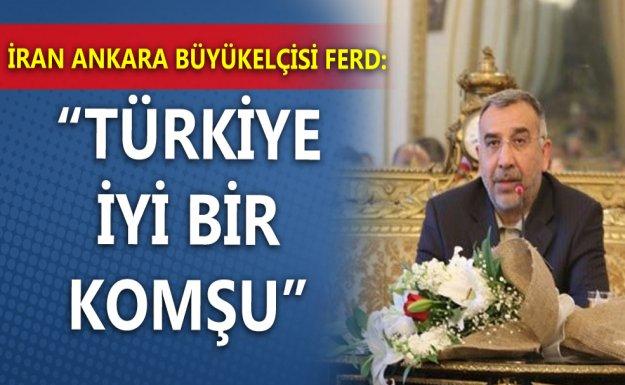 İran Büyükelçisi: Türkiye İyi Bir Komşu
