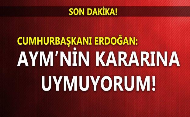 Cumhurbaşkanı Erdoğan: AYM'nin Kararına Uymuyorum