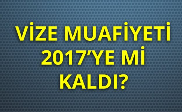 Vize Muafiyeti 2017'ye Mi Sarkıyor?