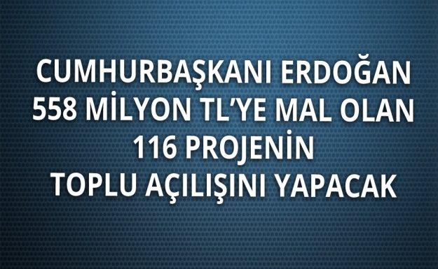 Cumhurbaşkanı Erdoğan 116 Projenin Toplu Açılışını Yapacak