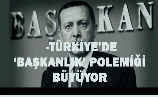 -TÜRKİYE'DE 'BAŞKANLIK' POLEMİĞİ BÜYÜYOR