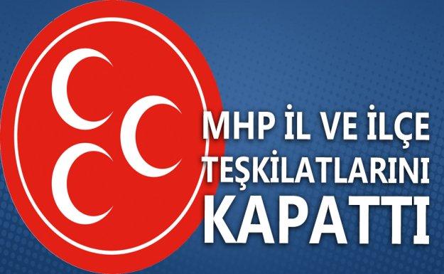 MHP İl ve İlçe Teşkilatlarını Kapattı