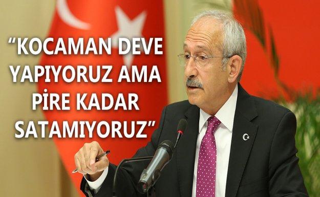 Kılıçdaroğlu: Kocaman Deve Yapıyoruz Ama Pire Kadar Satamıyoruz