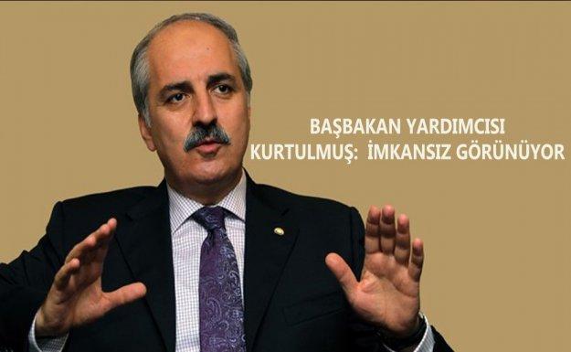 Başbakan Yardımcısı Ve Hükümet Sözcüsü Kurtulmuş : İmkansız Görünüyor